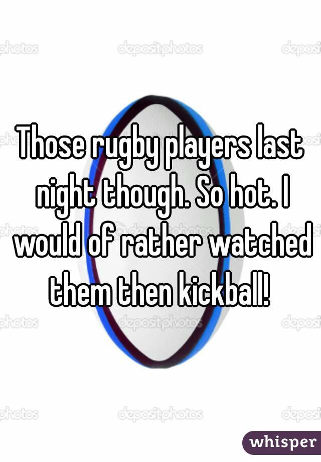 Those rugby players last night though. So hot. I would of rather watched them then kickball!