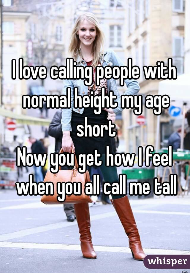 I love calling people with normal height my age short Now you get how I feel when you all call me tall