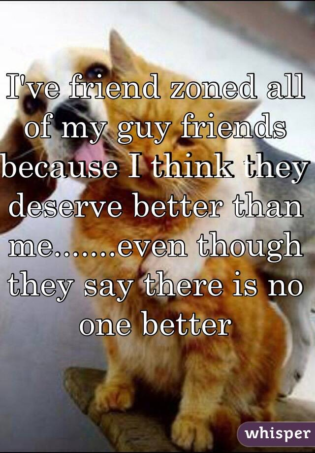 I've friend zoned all of my guy friends because I think they deserve better than me.......even though they say there is no one better