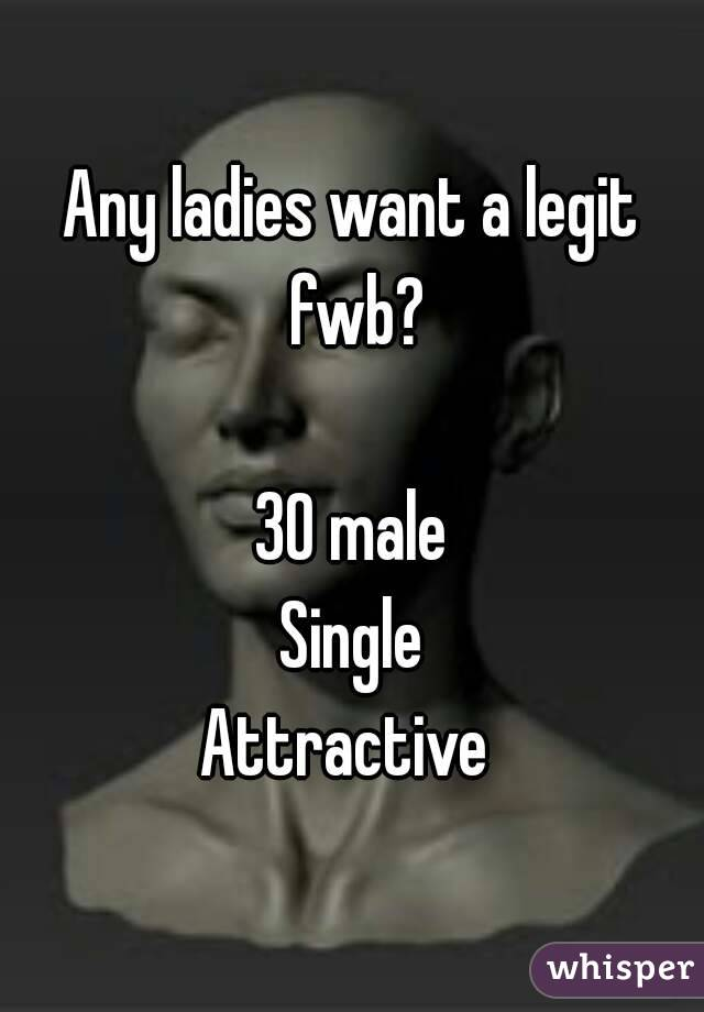 Any ladies want a legit fwb?  30 male Single Attractive