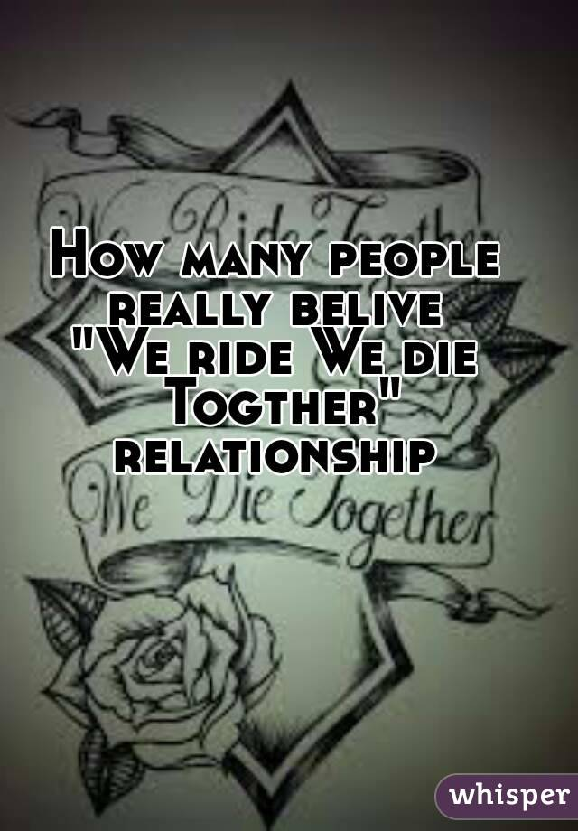 "How many people really belive  ""We ride We die Togther"" relationship"
