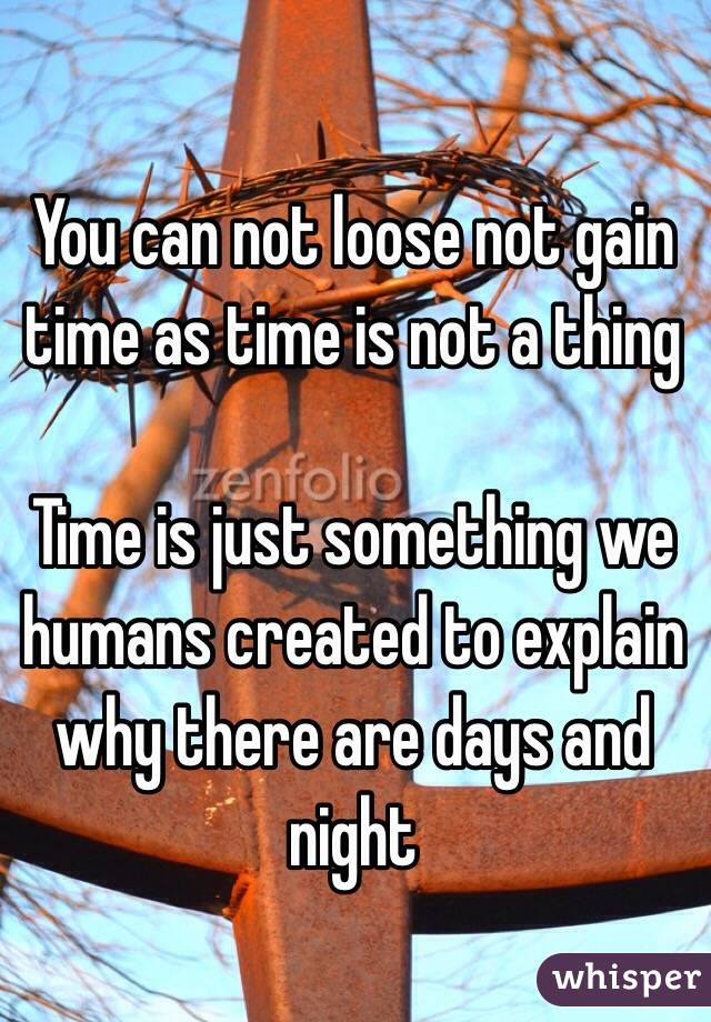 You can not loose not gain time as time is not a thing  Time is just something we humans created to explain why there are days and night