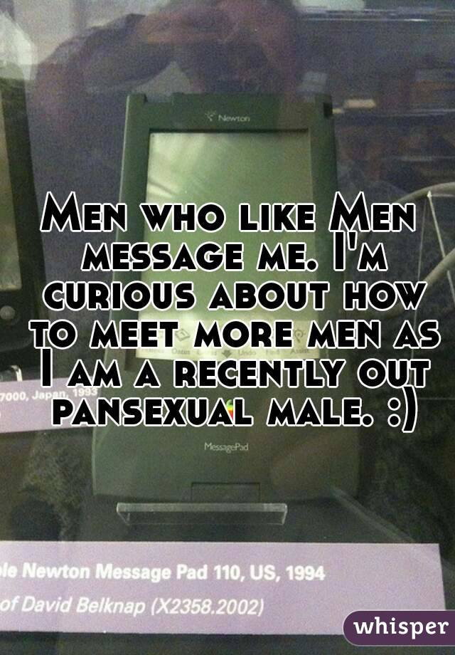 Men who like Men message me. I'm curious about how to meet more men as I am a recently out pansexual male. :)