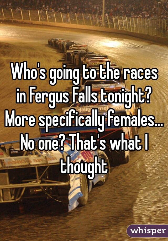 Who's going to the races in Fergus Falls tonight? More specifically females... No one? That's what I thought