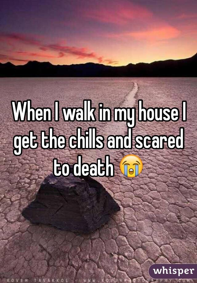 When I walk in my house I get the chills and scared to death 😭