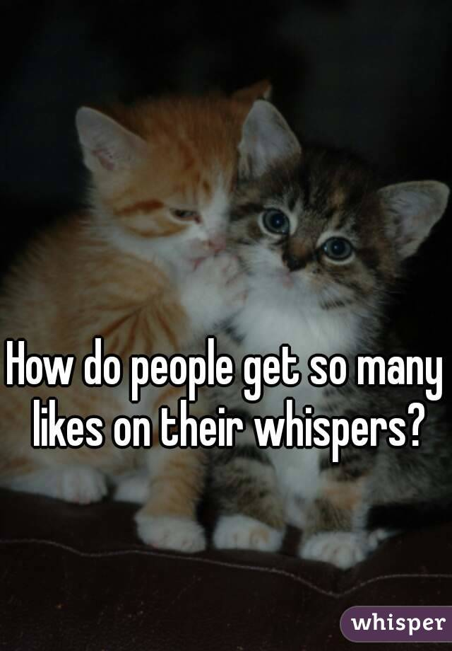 How do people get so many likes on their whispers?