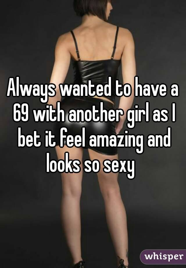 Always wanted to have a 69 with another girl as I bet it feel amazing and looks so sexy