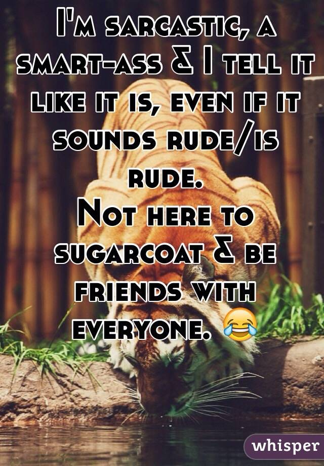 I'm sarcastic, a smart-ass & I tell it like it is, even if it sounds rude/is rude.  Not here to sugarcoat & be friends with everyone. 😂