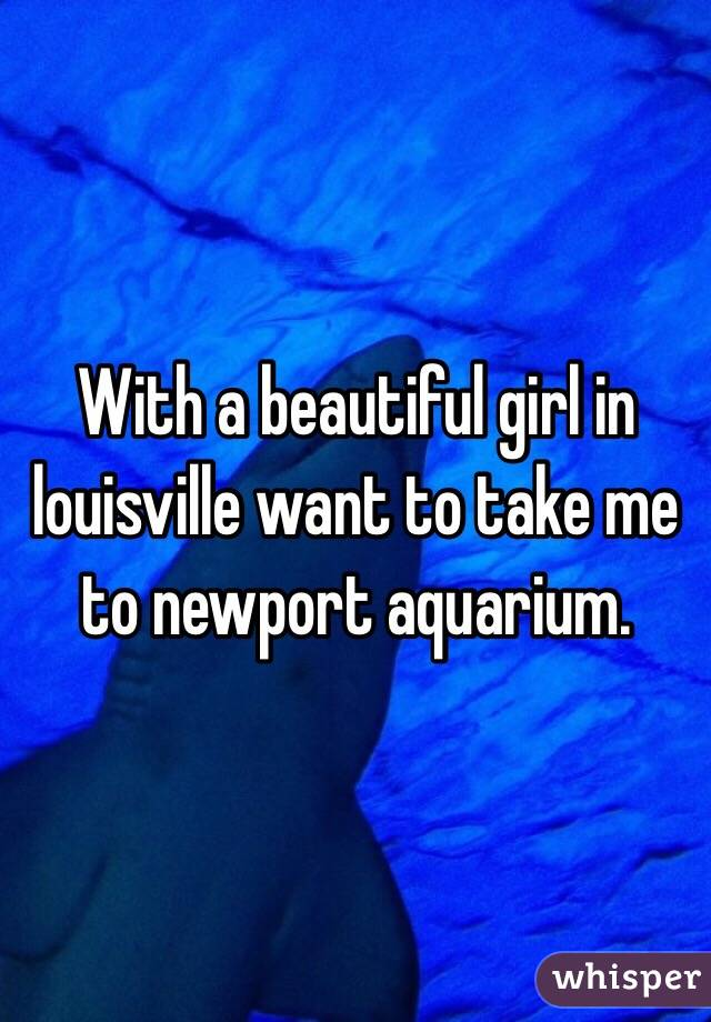 With a beautiful girl in louisville want to take me to newport aquarium.