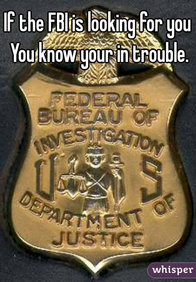 If the FBI is looking for you You know your in trouble.