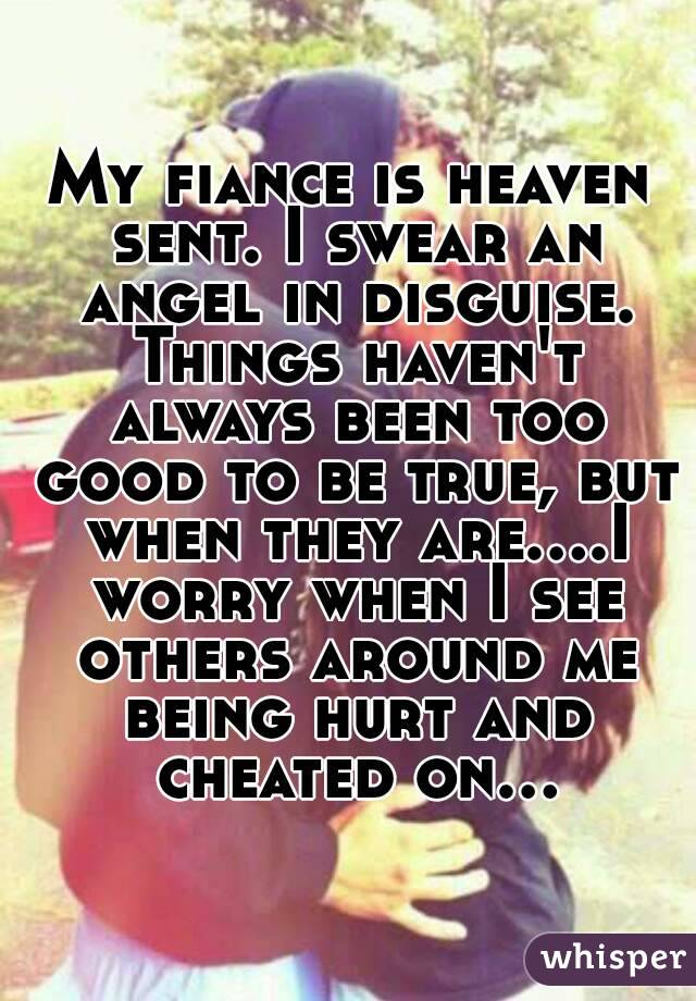 My fiance is heaven sent. I swear an angel in disguise. Things haven't always been too good to be true, but when they are....I worry when I see others around me being hurt and cheated on...