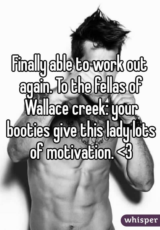 Finally able to work out again. To the fellas of Wallace creek: your booties give this lady lots of motivation. <3
