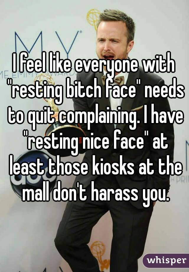 """I feel like everyone with """"resting bitch face"""" needs to quit complaining. I have """"resting nice face"""" at least those kiosks at the mall don't harass you."""