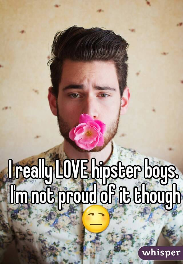 I really LOVE hipster boys. I'm not proud of it though 😒