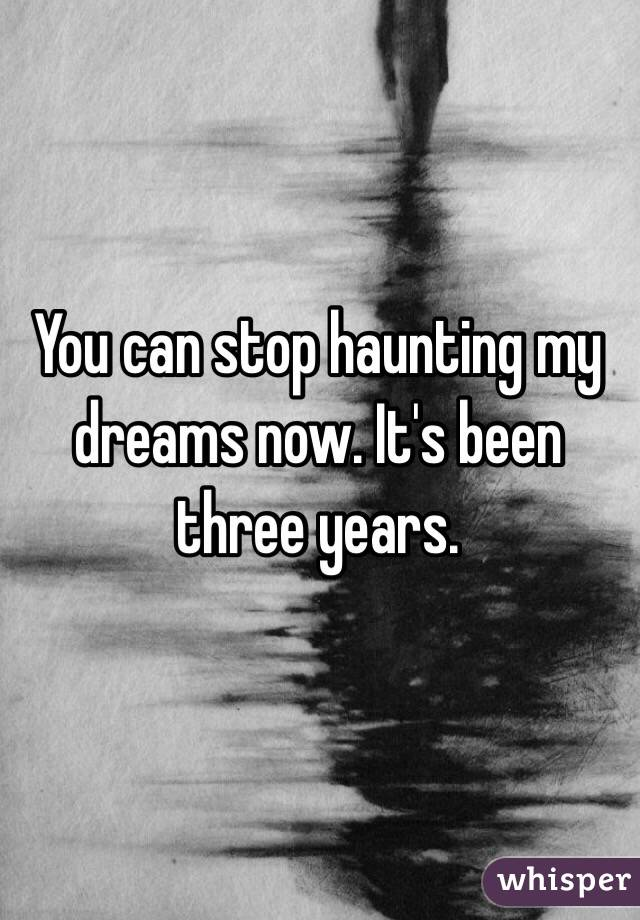 You can stop haunting my dreams now. It's been three years.