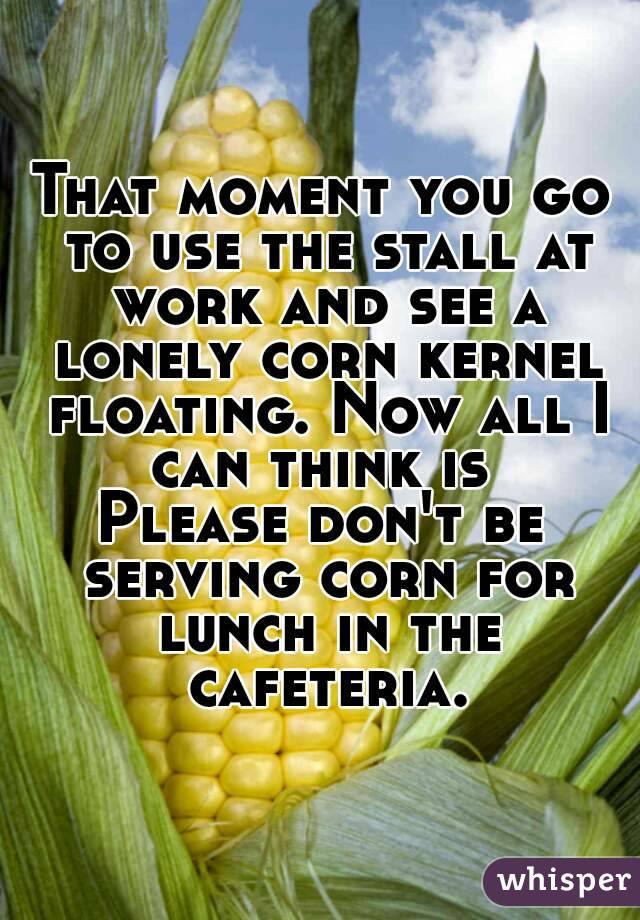 That moment you go to use the stall at work and see a lonely corn kernel floating. Now all I can think is  Please don't be serving corn for lunch in the cafeteria.