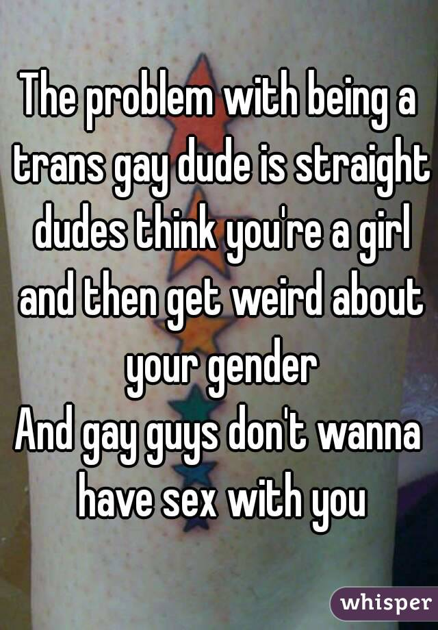 The problem with being a trans gay dude is straight dudes think you're a girl and then get weird about your gender And gay guys don't wanna have sex with you