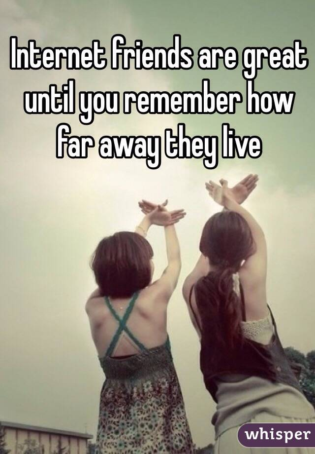 Internet friends are great until you remember how far away they live