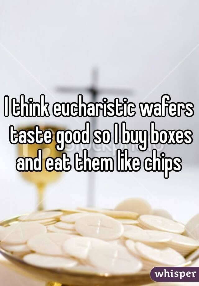 I think eucharistic wafers taste good so I buy boxes and eat them like chips