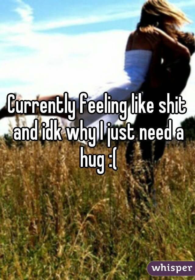 Currently feeling like shit and idk why I just need a hug :(