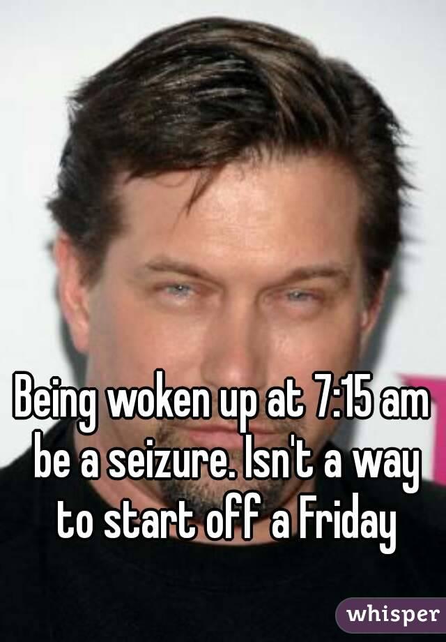 Being woken up at 7:15 am be a seizure. Isn't a way to start off a Friday