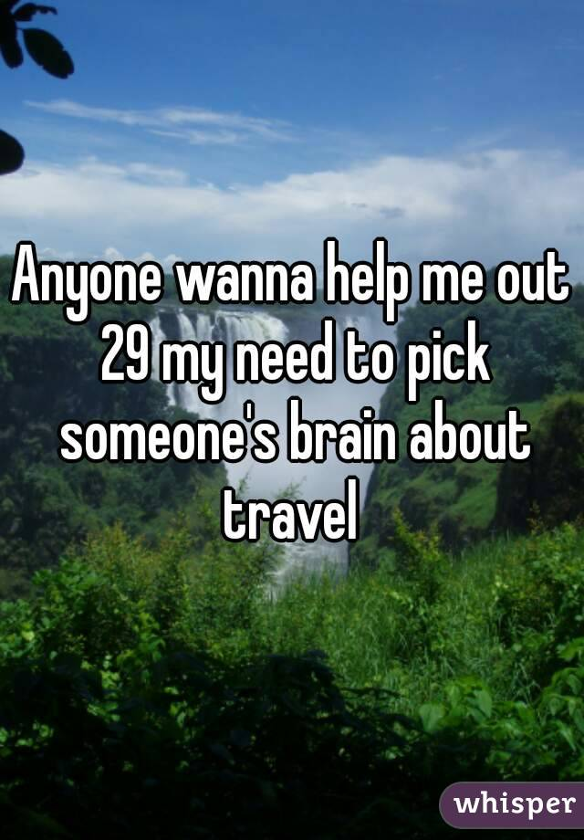 Anyone wanna help me out 29 my need to pick someone's brain about travel