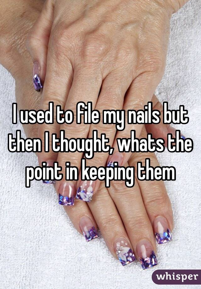 I used to file my nails but then I thought, whats the point in keeping them
