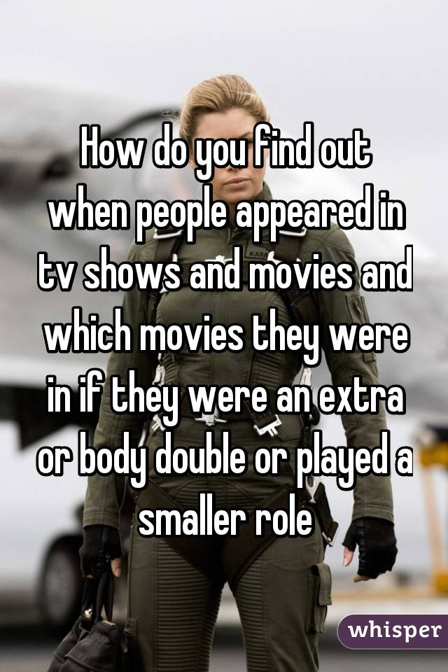 How do you find out when people appeared in tv shows and movies and which movies they were in if they were an extra or body double or played a smaller role