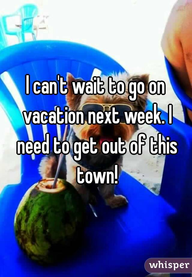 I can't wait to go on vacation next week. I need to get out of this town!