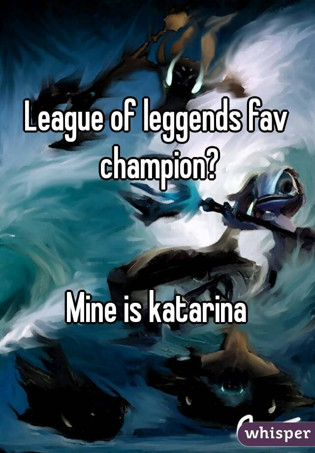 League of leggends fav champion?   Mine is katarina