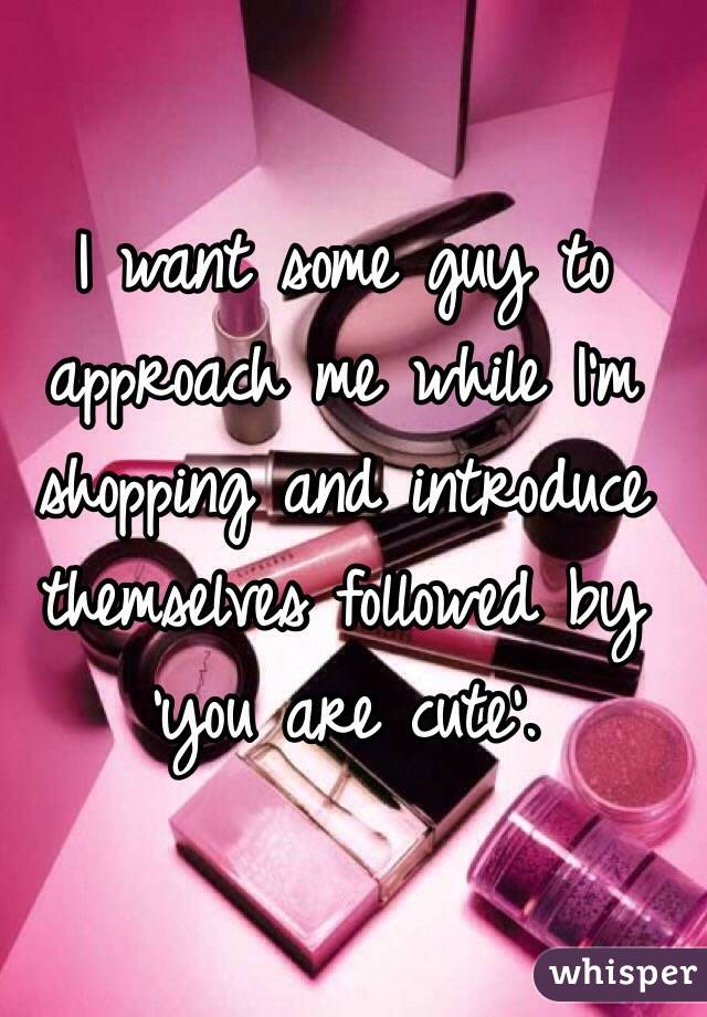 I want some guy to approach me while I'm shopping and introduce themselves followed by 'you are cute'.