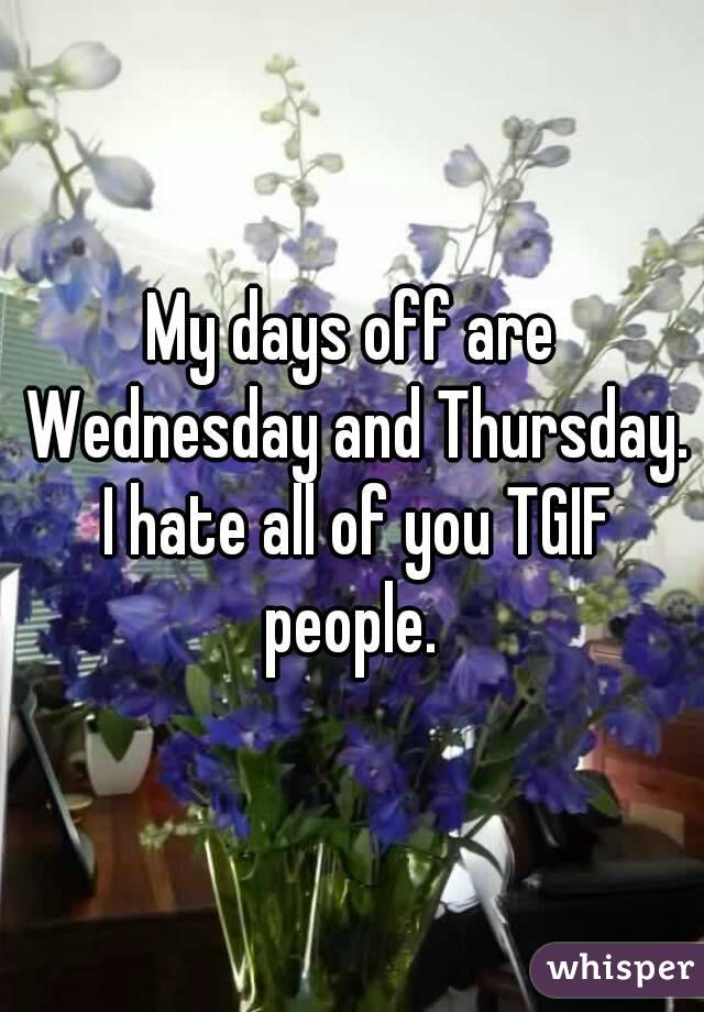 My days off are Wednesday and Thursday. I hate all of you TGIF people.