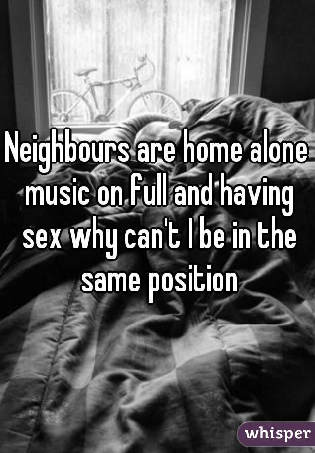 Neighbours are home alone music on full and having sex why can't I be in the same position