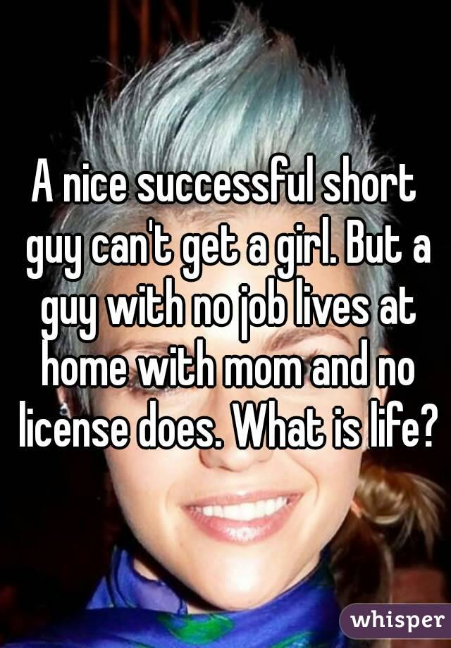 A nice successful short guy can't get a girl. But a guy with no job lives at home with mom and no license does. What is life?