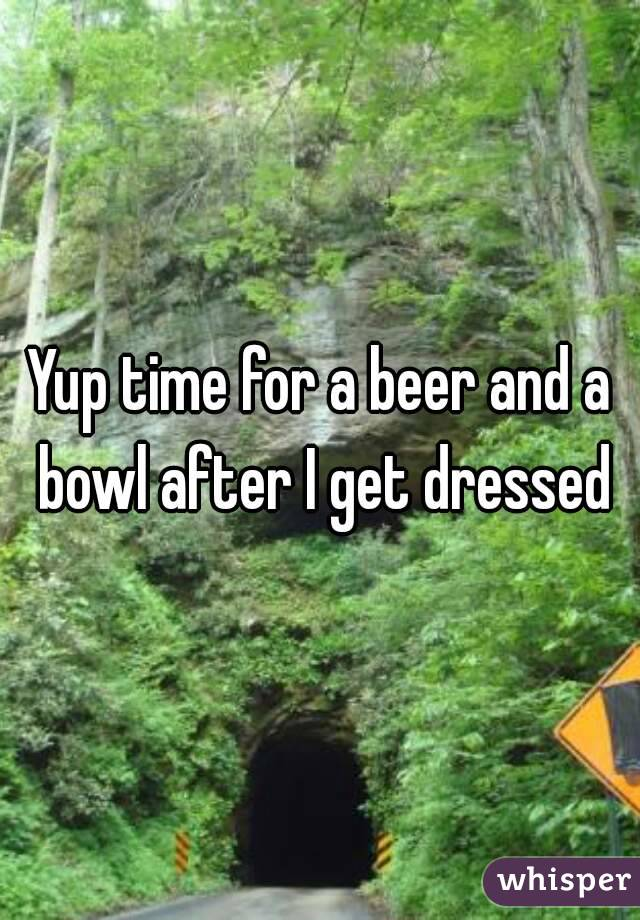 Yup time for a beer and a bowl after I get dressed