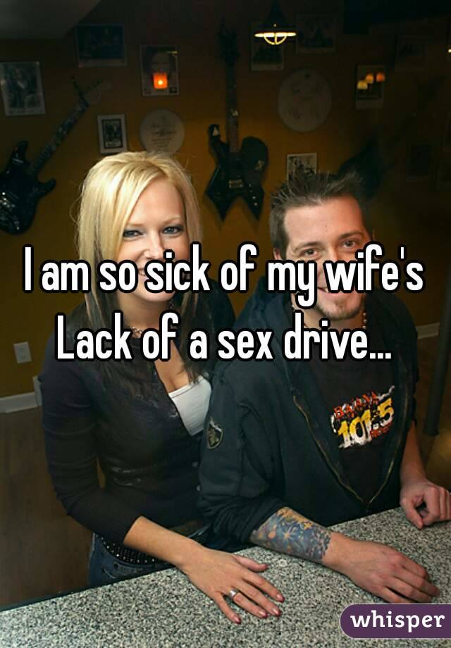 I am so sick of my wife's Lack of a sex drive...