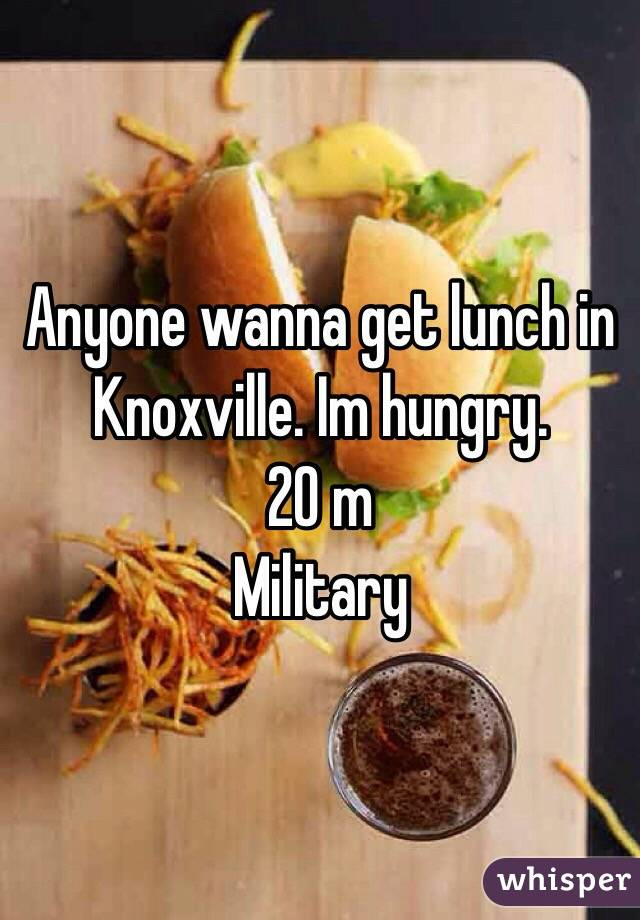 Anyone wanna get lunch in Knoxville. Im hungry.  20 m  Military