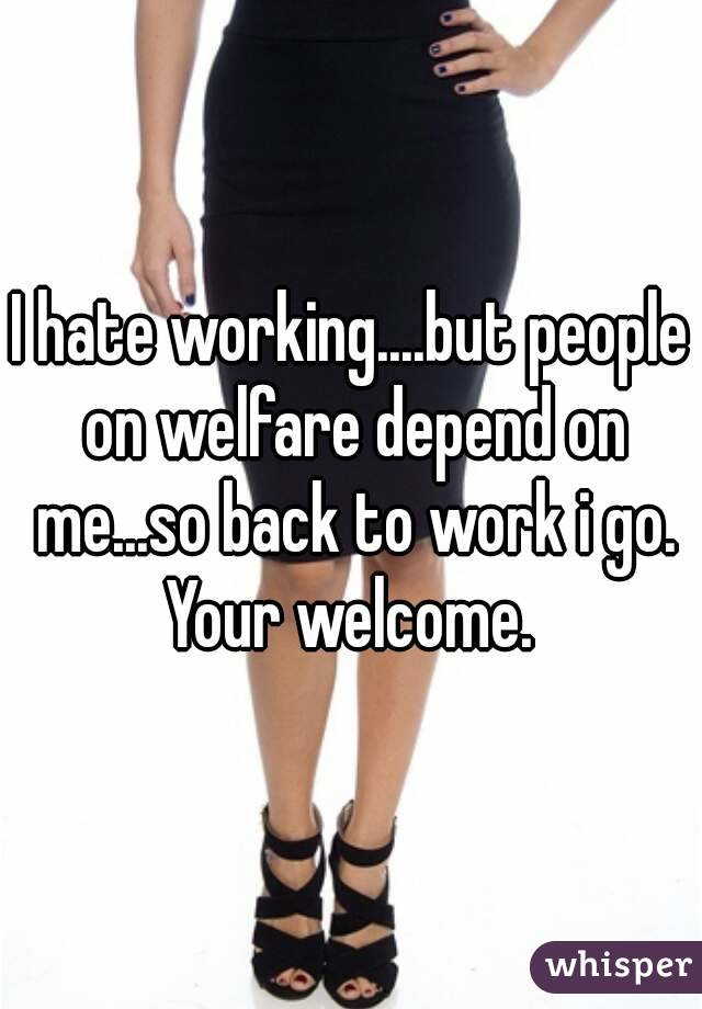 I hate working....but people on welfare depend on me...so back to work i go. Your welcome.