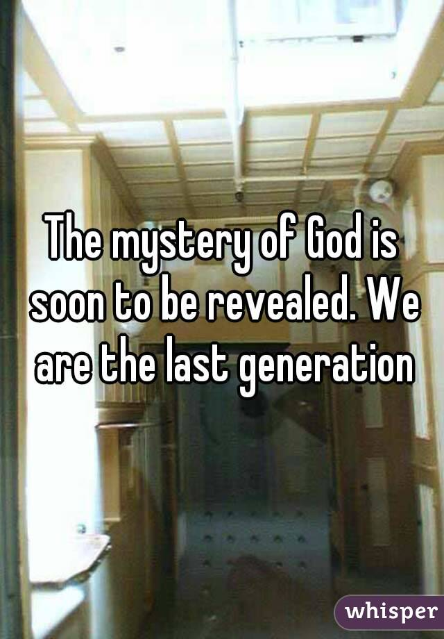 The mystery of God is soon to be revealed. We are the last generation