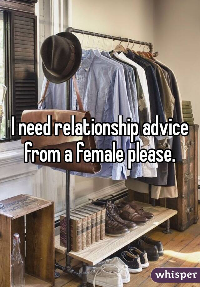 I need relationship advice from a female please.