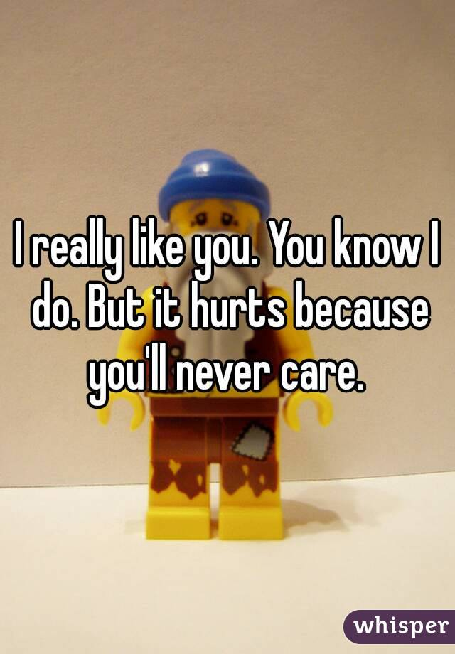 I really like you. You know I do. But it hurts because you'll never care.