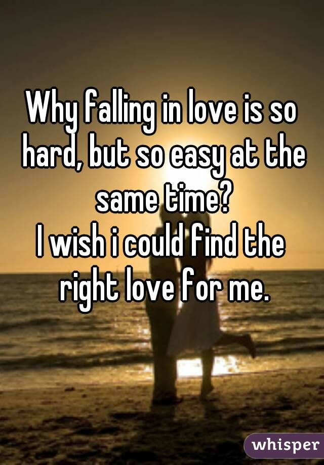 Why falling in love is so hard, but so easy at the same time? I wish i could find the right love for me.