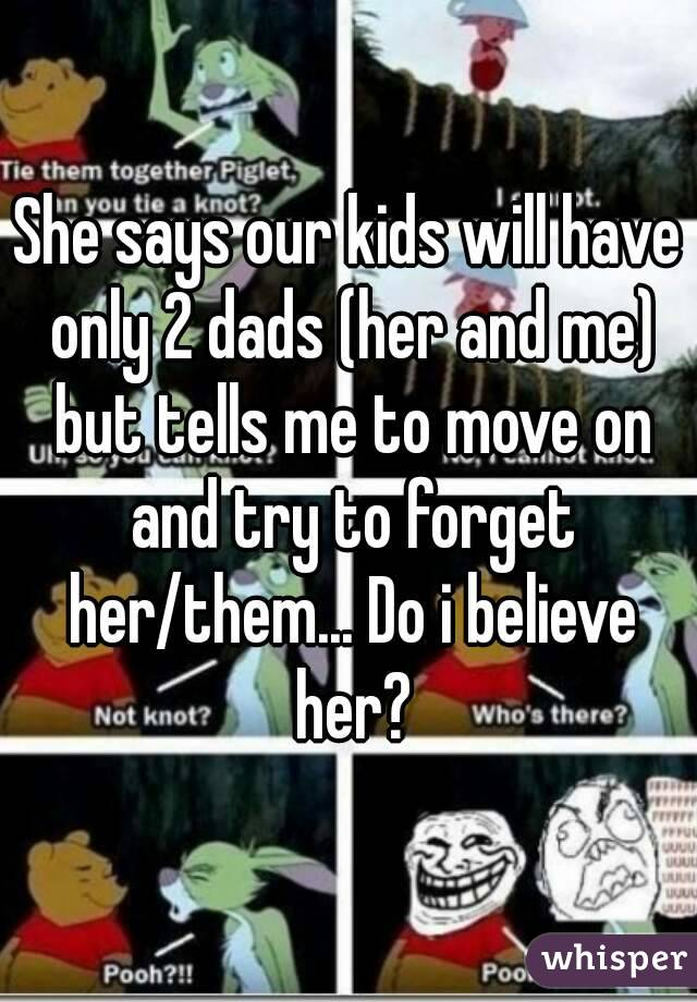 She says our kids will have only 2 dads (her and me) but tells me to move on and try to forget her/them... Do i believe her?