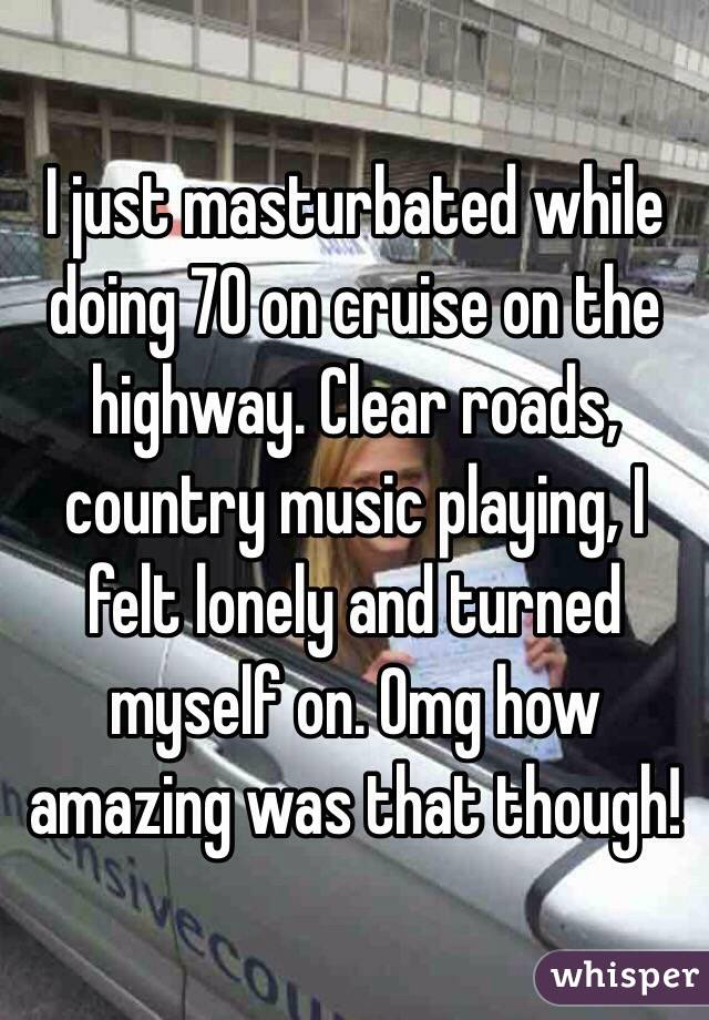 I just masturbated while doing 70 on cruise on the highway. Clear roads, country music playing, I felt lonely and turned myself on. Omg how amazing was that though!
