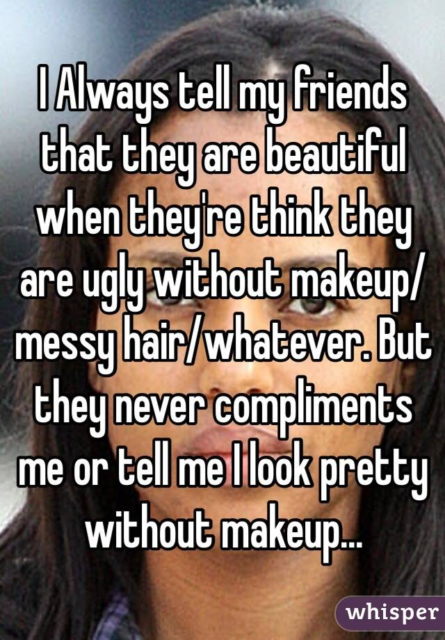 I Always tell my friends that they are beautiful when they're think they are ugly without makeup/messy hair/whatever. But they never compliments me or tell me I look pretty without makeup...