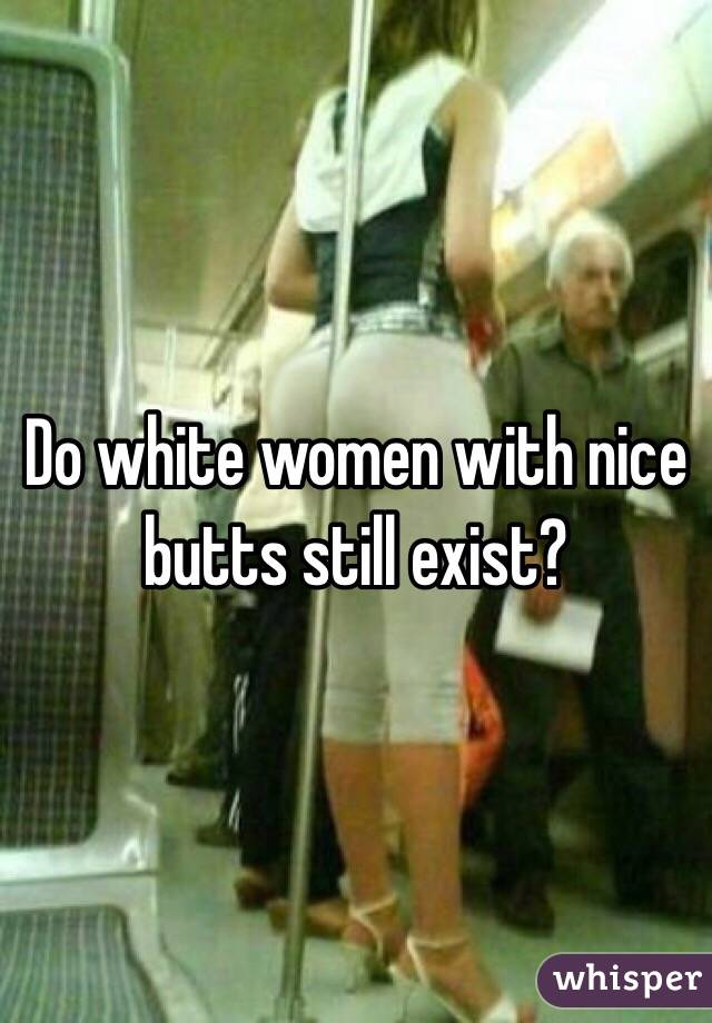 Do white women with nice butts still exist?