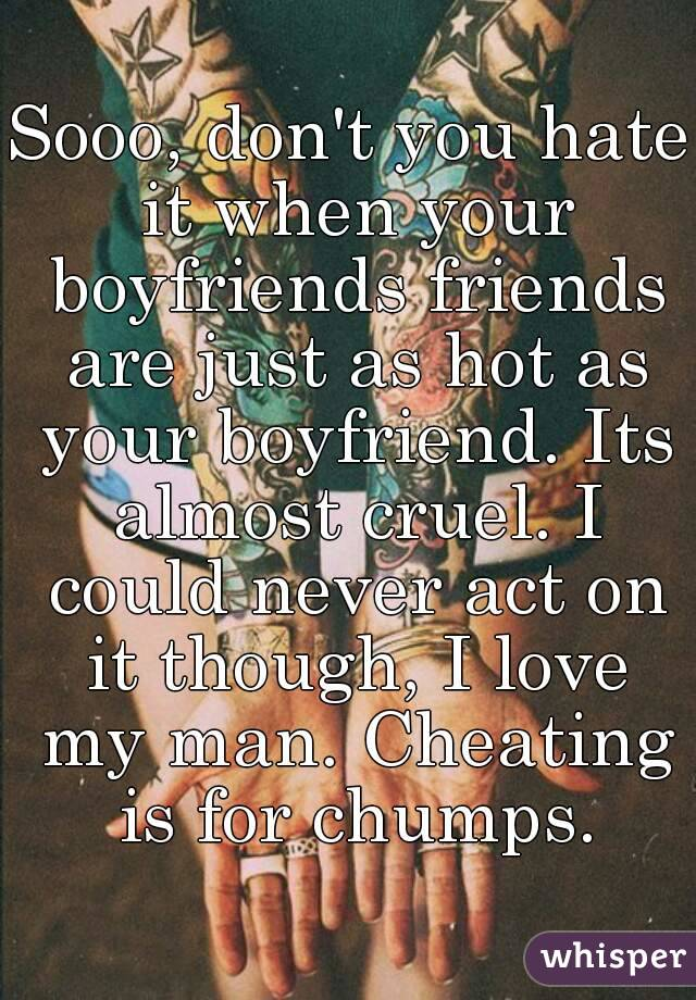 Sooo, don't you hate it when your boyfriends friends are just as hot as your boyfriend. Its almost cruel. I could never act on it though, I love my man. Cheating is for chumps.