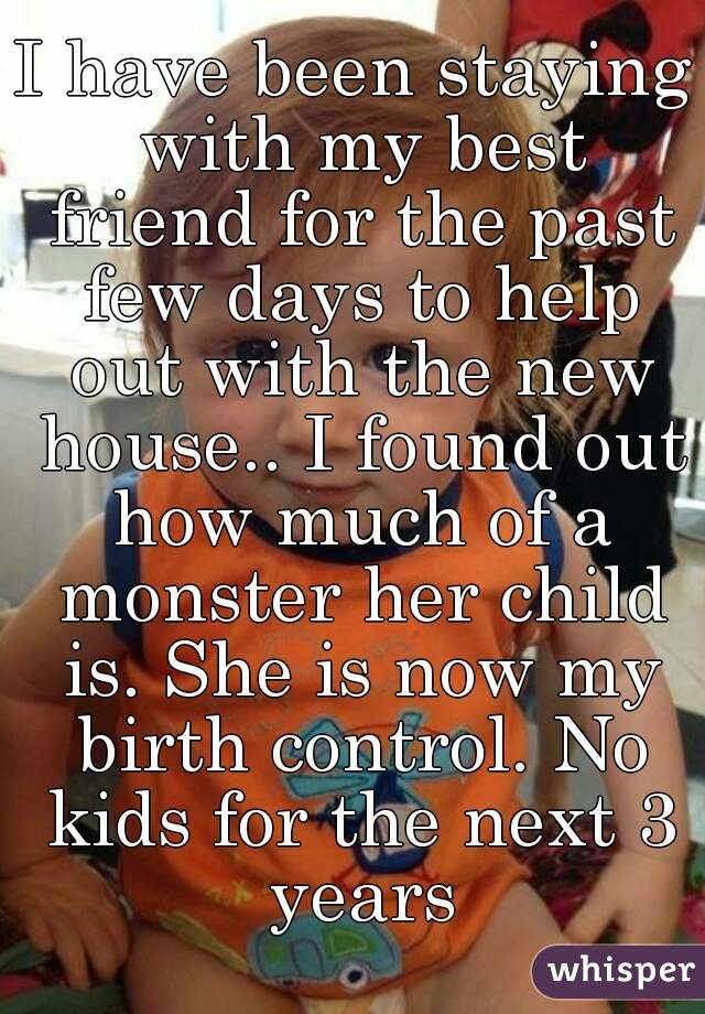 I have been staying with my best friend for the past few days to help out with the new house.. I found out how much of a monster her child is. She is now my birth control. No kids for the next 3 years