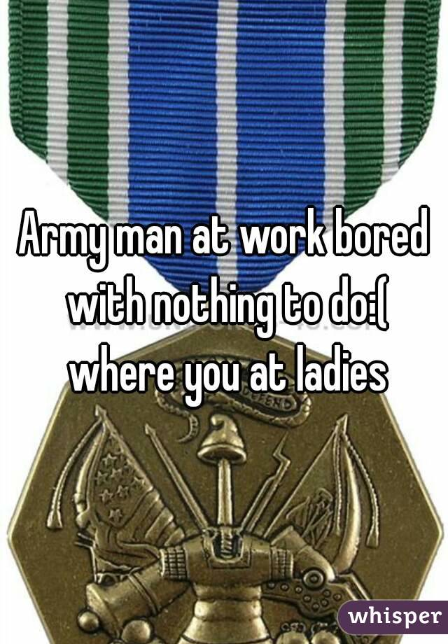 Army man at work bored with nothing to do:( where you at ladies
