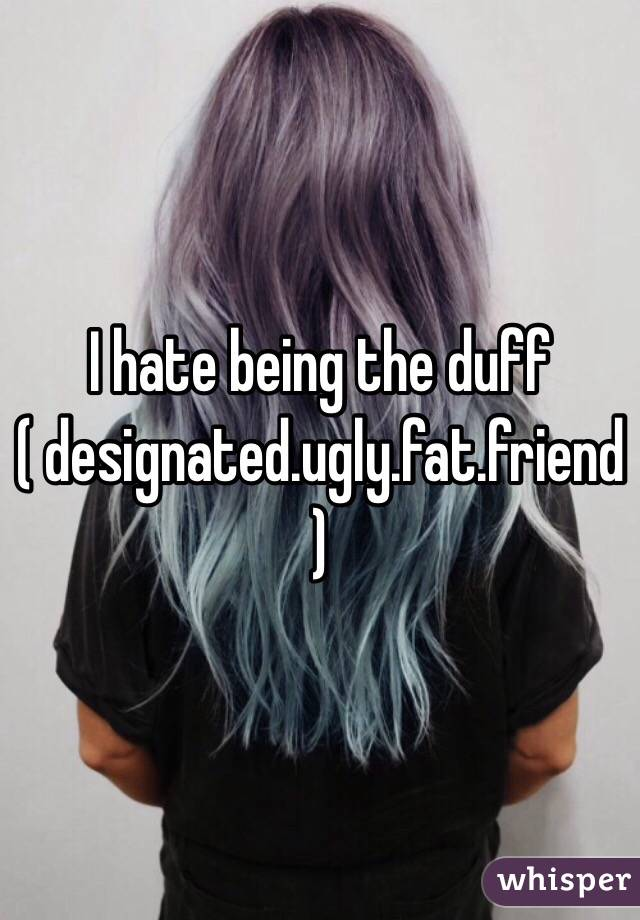 I hate being the duff ( designated.ugly.fat.friend)